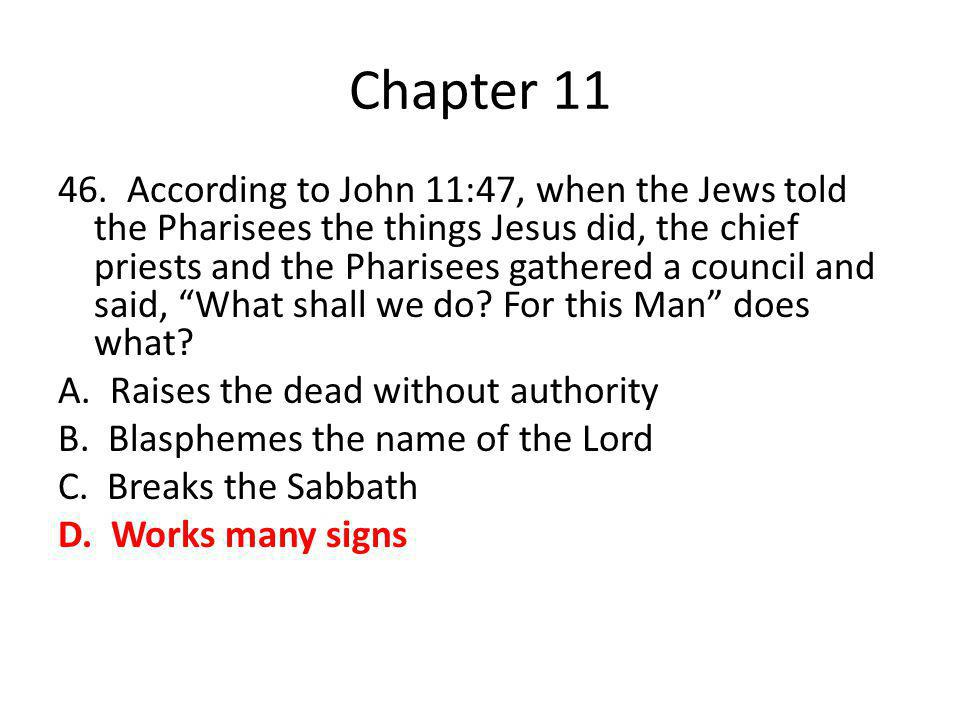 Chapter 11 46. According to John 11:47, when the Jews told the Pharisees the things Jesus did, the chief priests and the Pharisees gathered a council