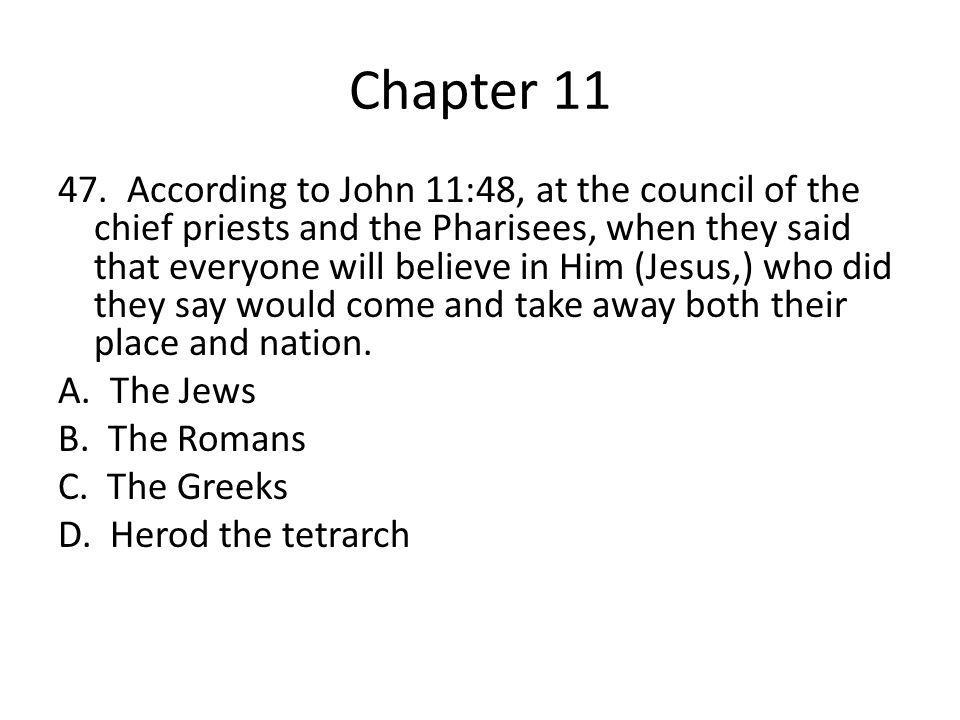 Chapter 11 47. According to John 11:48, at the council of the chief priests and the Pharisees, when they said that everyone will believe in Him (Jesus