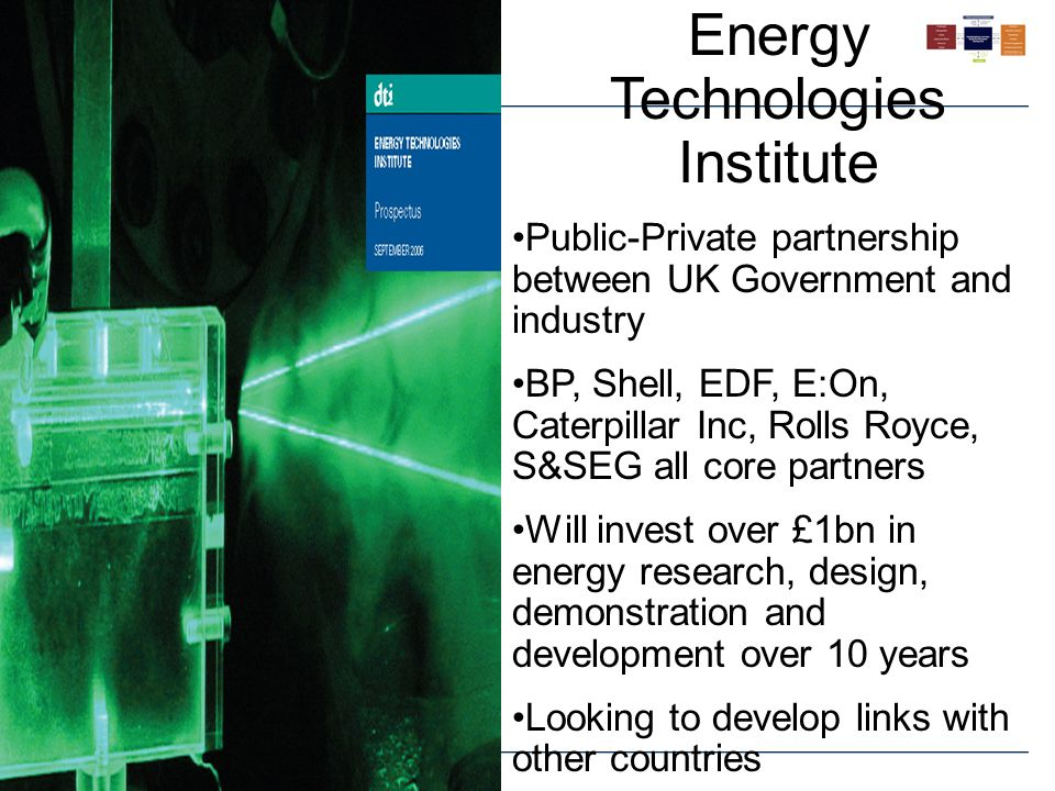 Energy Technologies Institute Public-Private partnership between UK Government and industry BP, Shell, EDF, E:On, Caterpillar Inc, Rolls Royce, S&SEG