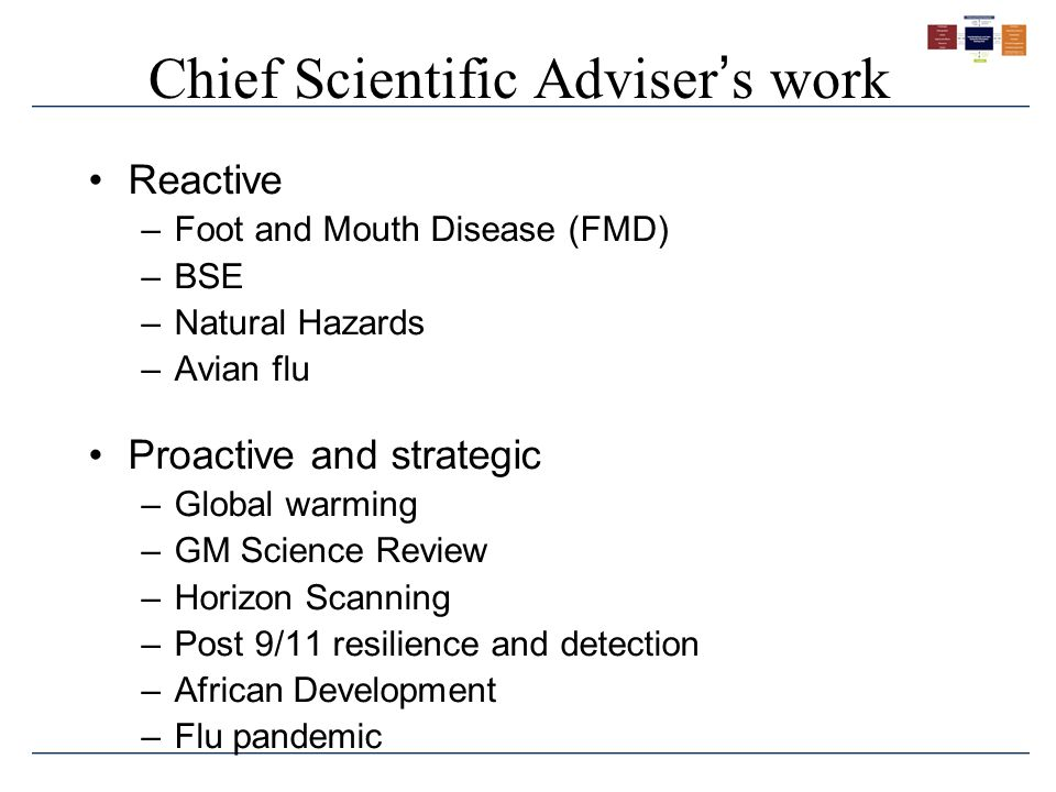 Chief Scientific Adviser ' s work Reactive –Foot and Mouth Disease (FMD) –BSE –Natural Hazards –Avian flu Proactive and strategic –Global warming –GM