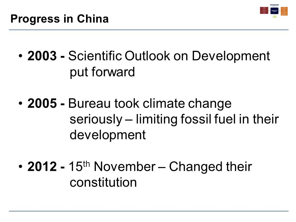 Progress in China 2003 - Scientific Outlook on Development put forward 2005 - Bureau took climate change seriously – limiting fossil fuel in their dev