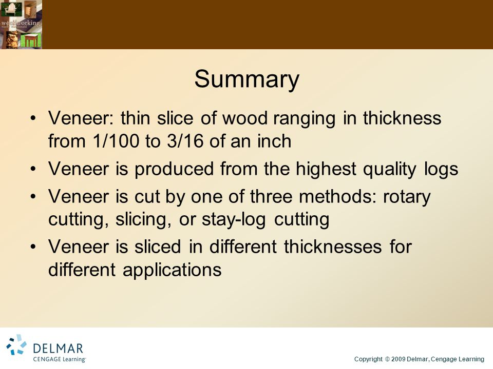 Copyright © 2009 Delmar, Cengage Learning Summary Veneer: thin slice of wood ranging in thickness from 1/100 to 3/16 of an inch Veneer is produced fro