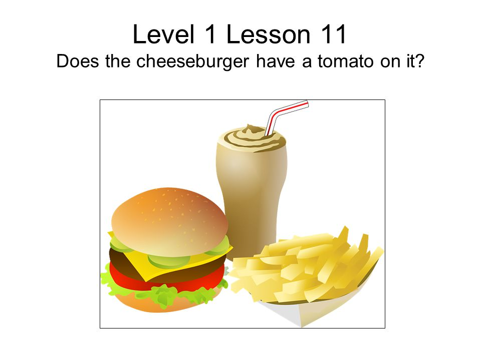Level 1 Lesson 11 Does the cheeseburger have a tomato on it?