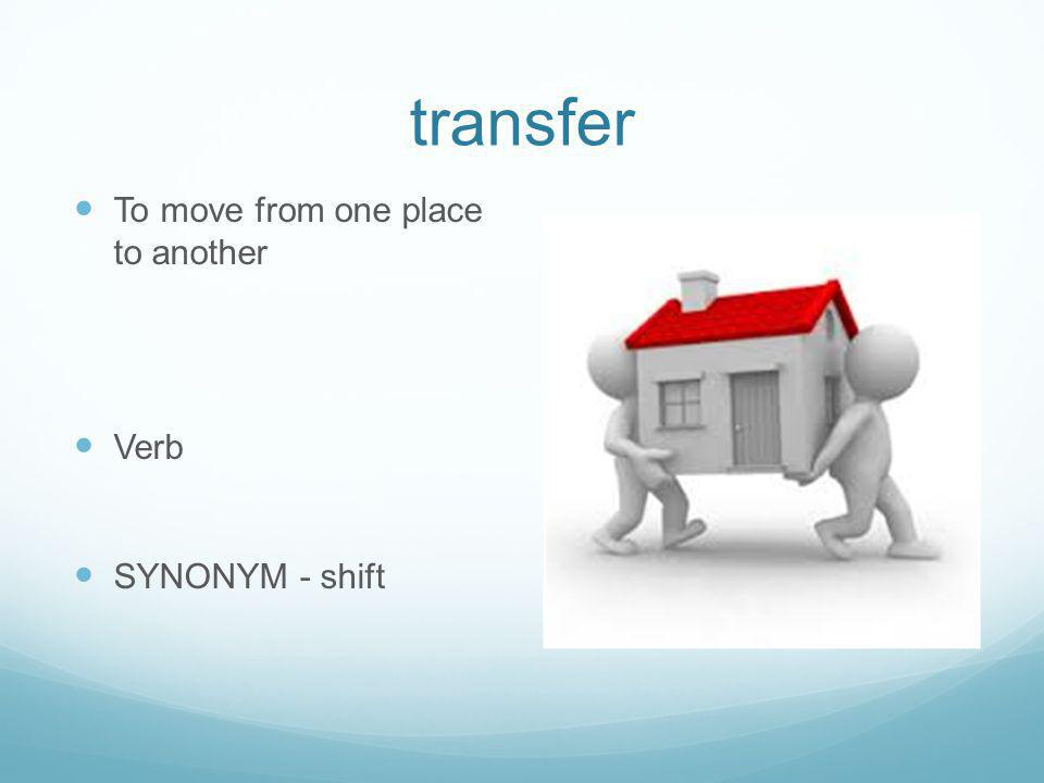 transfer To move from one place to another Verb SYNONYM - shift