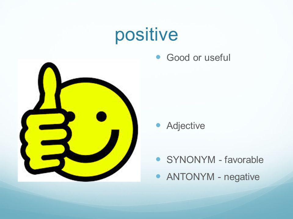 positive Good or useful Adjective SYNONYM - favorable ANTONYM - negative