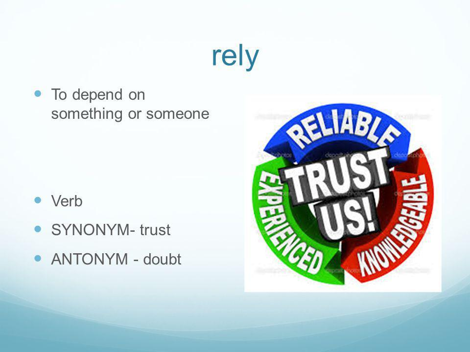 rely To depend on something or someone Verb SYNONYM- trust ANTONYM - doubt