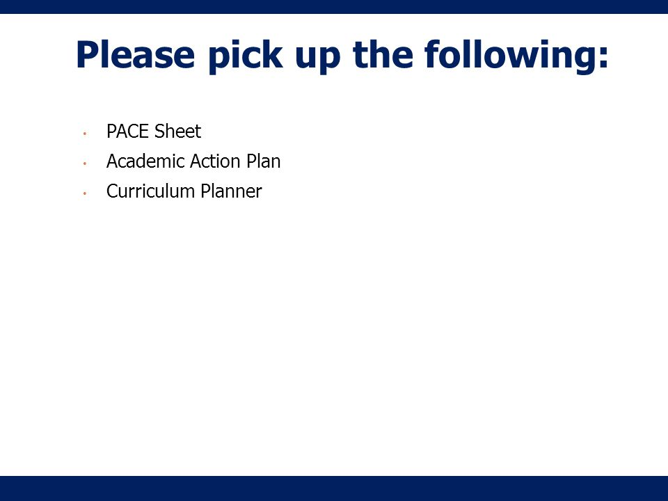 Please pick up the following: PACE Sheet Academic Action Plan Curriculum Planner