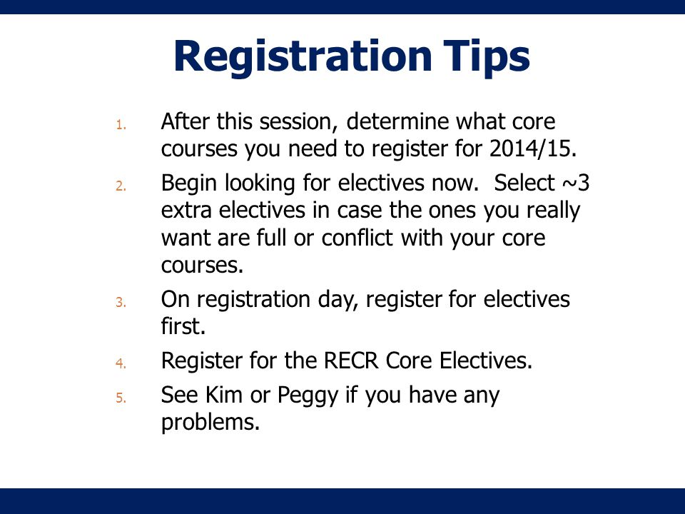 Registration Tips 1. After this session, determine what core courses you need to register for 2014/15. 2. Begin looking for electives now. Select ~3 e