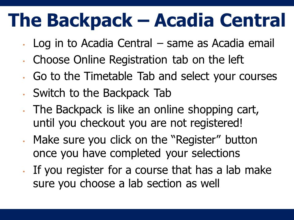 The Backpack – Acadia Central Log in to Acadia Central – same as Acadia email Choose Online Registration tab on the left Go to the Timetable Tab and select your courses Switch to the Backpack Tab The Backpack is like an online shopping cart, until you checkout you are not registered.