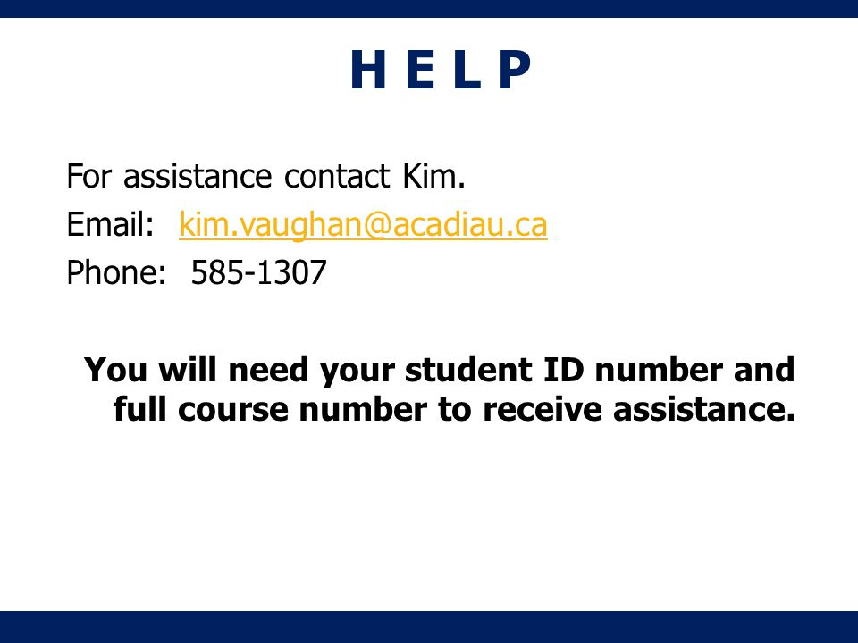 H E L P For assistance contact Kim. Email: kim.vaughan@acadiau.cakim.vaughan@acadiau.ca Phone: 585-1307 You will need your student ID number and full