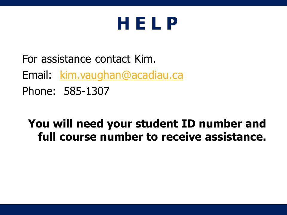 H E L P For assistance contact Kim.