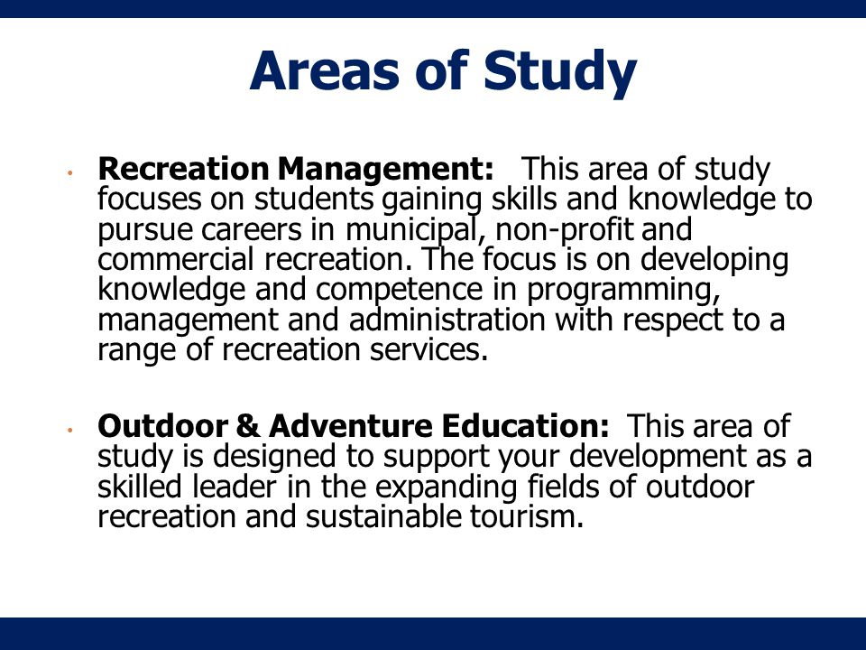 Recreation Management: This area of study focuses on students gaining skills and knowledge to pursue careers in municipal, non-profit and commercial recreation.