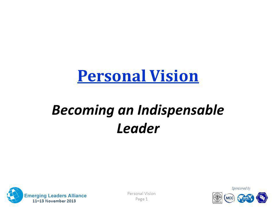 11–13 November 2013 Personal Vision Page 1 Sponsored by Personal Vision Becoming an Indispensable Leader