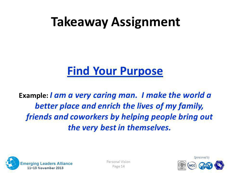 11–13 November 2013 Personal Vision Page 14 Sponsored by Takeaway Assignment Find Your Purpose Example: I am a very caring man.