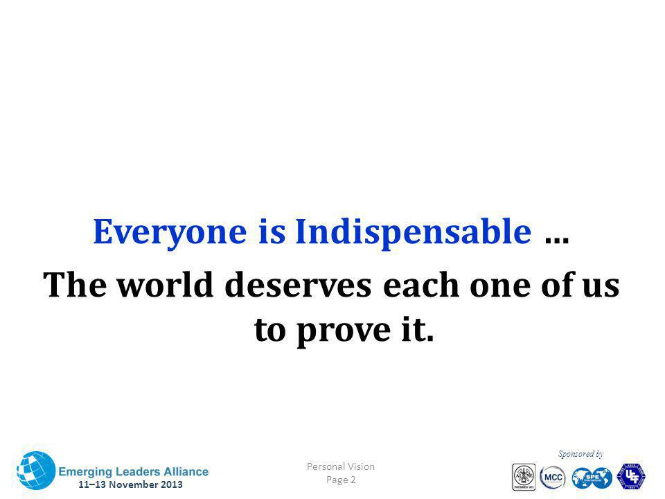 11–13 November 2013 Personal Vision Page 2 Sponsored by Everyone is Indispensable … The world deserves each one of us to prove it.