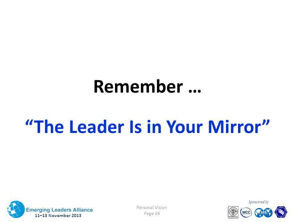 11–13 November 2013 Personal Vision Page 24 Sponsored by Remember … The Leader Is in Your Mirror