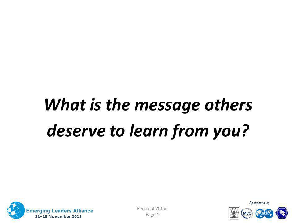 11–13 November 2013 Personal Vision Page 4 Sponsored by What is the message others deserve to learn from you?
