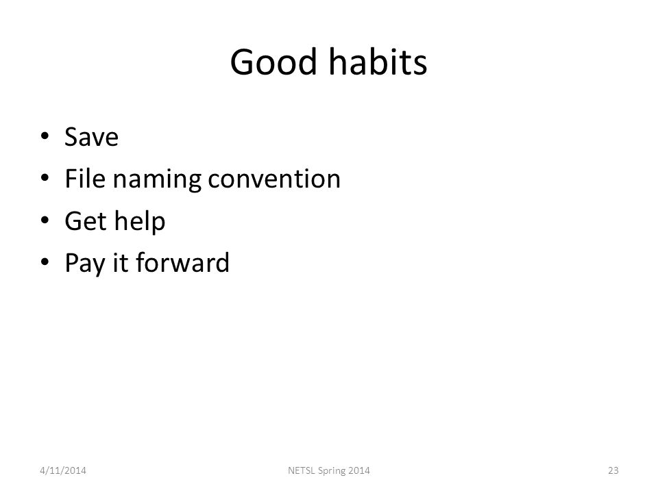 Good habits Save File naming convention Get help Pay it forward 4/11/201423NETSL Spring 2014
