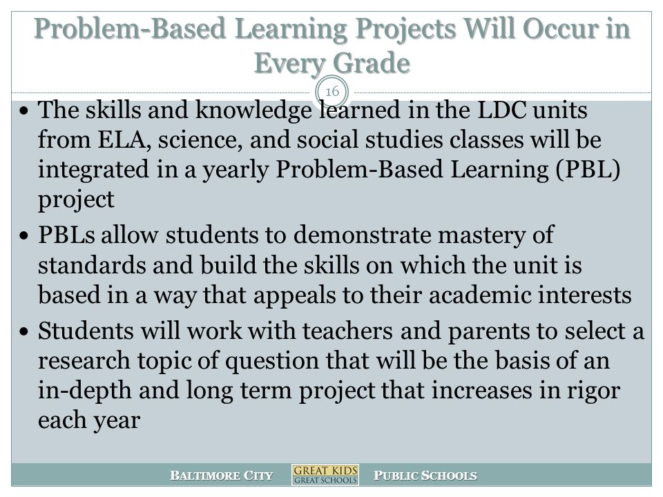 B ALTIMORE C ITY P UBLIC S CHOOLS Problem-Based Learning Projects Will Occur in Every Grade The skills and knowledge learned in the LDC units from ELA, science, and social studies classes will be integrated in a yearly Problem-Based Learning (PBL) project PBLs allow students to demonstrate mastery of standards and build the skills on which the unit is based in a way that appeals to their academic interests Students will work with teachers and parents to select a research topic of question that will be the basis of an in-depth and long term project that increases in rigor each year 16