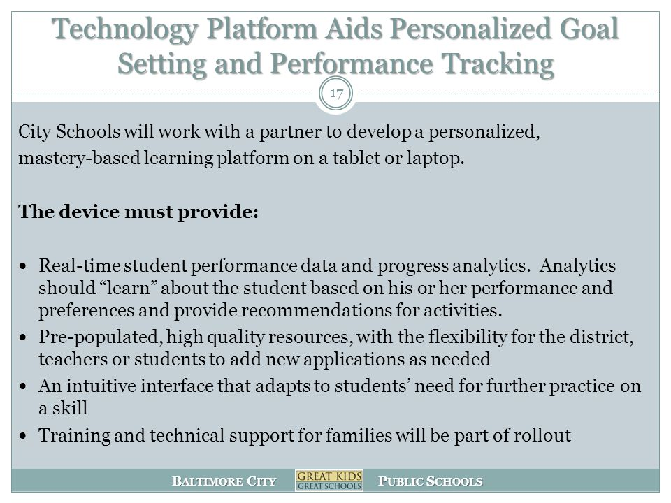 B ALTIMORE C ITY P UBLIC S CHOOLS Technology Platform Aids Personalized Goal Setting and Performance Tracking City Schools will work with a partner to develop a personalized, mastery-based learning platform on a tablet or laptop.