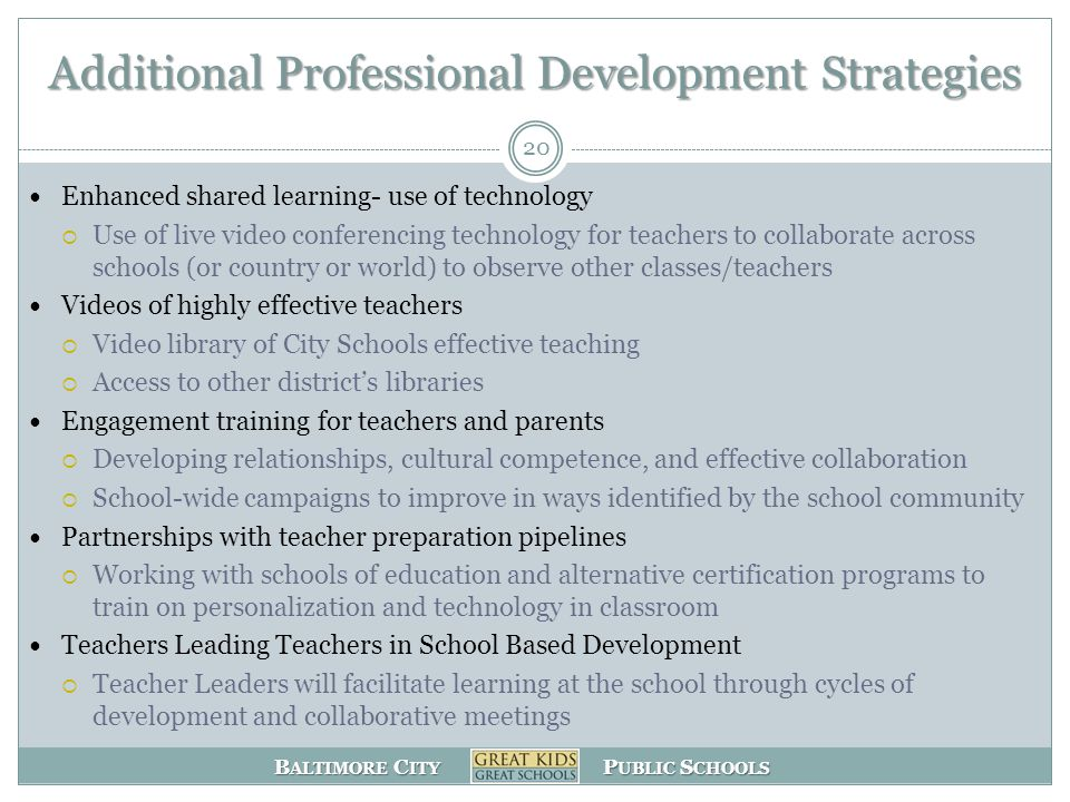 B ALTIMORE C ITY P UBLIC S CHOOLS Additional Professional Development Strategies Enhanced shared learning- use of technology  Use of live video conferencing technology for teachers to collaborate across schools (or country or world) to observe other classes/teachers Videos of highly effective teachers  Video library of City Schools effective teaching  Access to other district's libraries Engagement training for teachers and parents  Developing relationships, cultural competence, and effective collaboration  School-wide campaigns to improve in ways identified by the school community Partnerships with teacher preparation pipelines  Working with schools of education and alternative certification programs to train on personalization and technology in classroom Teachers Leading Teachers in School Based Development  Teacher Leaders will facilitate learning at the school through cycles of development and collaborative meetings 20