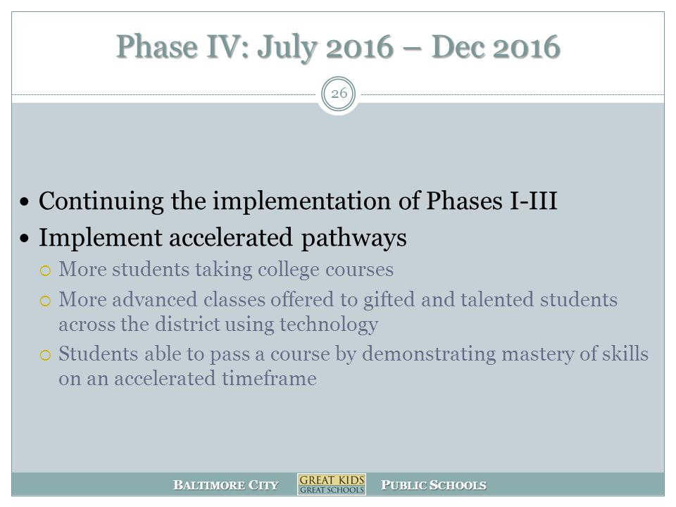 B ALTIMORE C ITY P UBLIC S CHOOLS Phase IV: July 2016 – Dec 2016 Continuing the implementation of Phases I-III Implement accelerated pathways  More students taking college courses  More advanced classes offered to gifted and talented students across the district using technology  Students able to pass a course by demonstrating mastery of skills on an accelerated timeframe 26