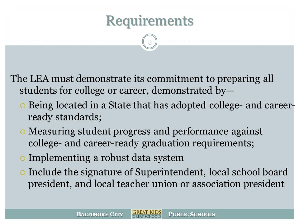 B ALTIMORE C ITY P UBLIC S CHOOLS Requirements 3 The LEA must demonstrate its commitment to preparing all students for college or career, demonstrated by—  Being located in a State that has adopted college- and career- ready standards;  Measuring student progress and performance against college- and career-ready graduation requirements;  Implementing a robust data system  Include the signature of Superintendent, local school board president, and local teacher union or association president