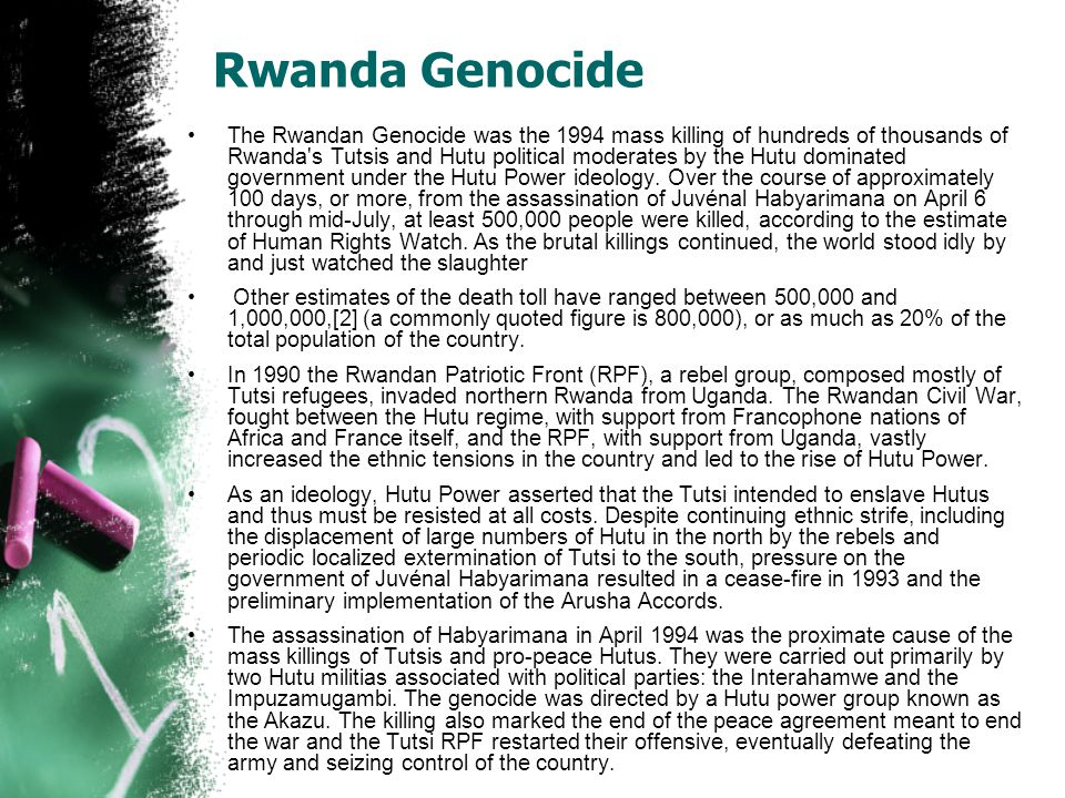 Rwanda Genocide The Rwandan Genocide was the 1994 mass killing of hundreds of thousands of Rwanda s Tutsis and Hutu political moderates by the Hutu dominated government under the Hutu Power ideology.