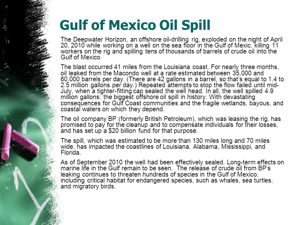 Gulf of Mexico Oil Spill The Deepwater Horizon, an offshore oil-drilling rig, exploded on the night of April 20, 2010 while working on a well on the sea floor in the Gulf of Mexic, killing 11 workers on the rig and spilling tens of thousands of barrels of crude oil into the Gulf of Mexico The blast occurred 41 miles from the Louisiana coast.
