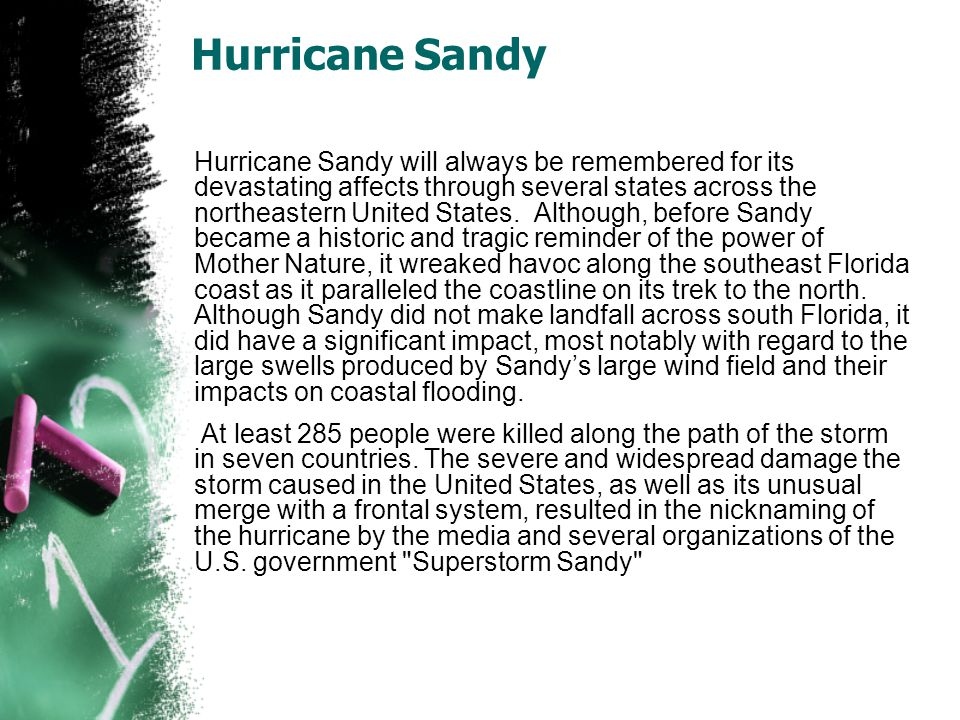 Hurricane Sandy Hurricane Sandy will always be remembered for its devastating affects through several states across the northeastern United States.