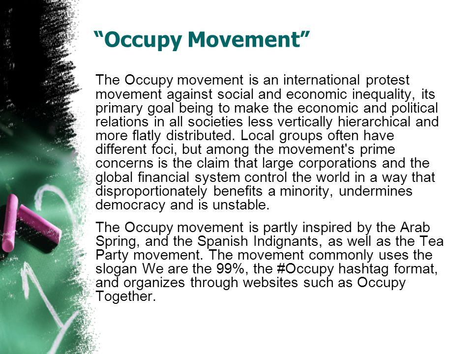 Occupy Movement The Occupy movement is an international protest movement against social and economic inequality, its primary goal being to make the economic and political relations in all societies less vertically hierarchical and more flatly distributed.