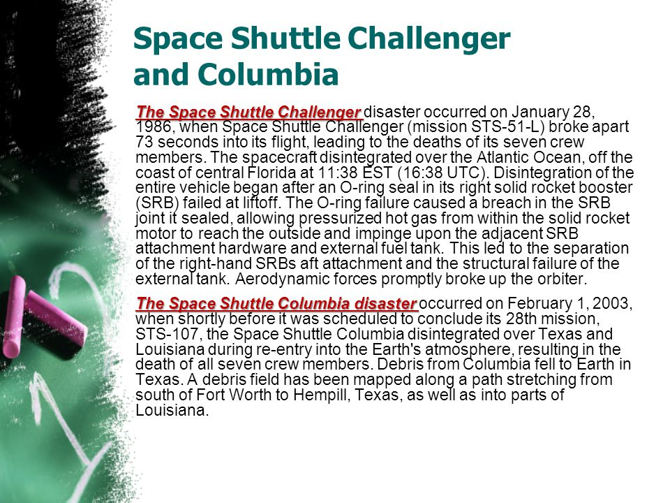 Space Shuttle Challenger and Columbia The Space Shuttle Challenger The Space Shuttle Challenger disaster occurred on January 28, 1986, when Space Shuttle Challenger (mission STS-51-L) broke apart 73 seconds into its flight, leading to the deaths of its seven crew members.