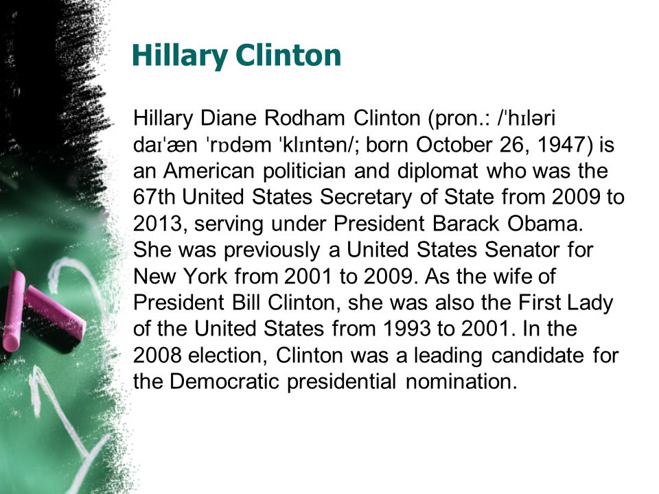 Hillary Clinton Hillary Diane Rodham Clinton (pron.: / ˈ h ɪ ləri da ɪˈ æn ˈ r ɒ dəm ˈ kl ɪ ntən/; born October 26, 1947) is an American politician and diplomat who was the 67th United States Secretary of State from 2009 to 2013, serving under President Barack Obama.