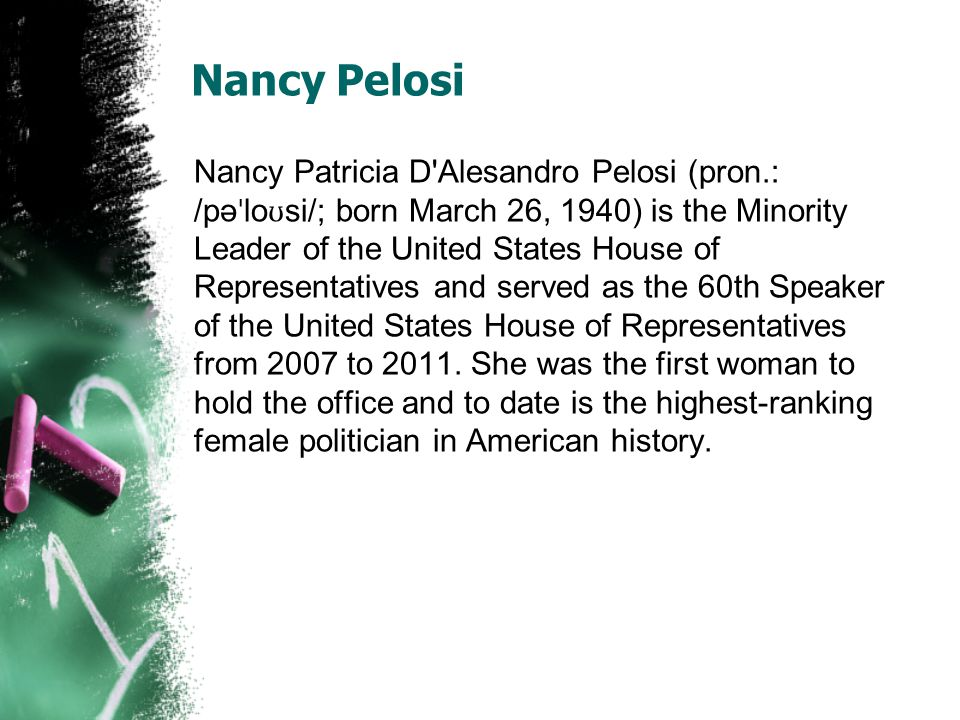 Nancy Pelosi Nancy Patricia D Alesandro Pelosi (pron.: /pə ˈ lo ʊ si/; born March 26, 1940) is the Minority Leader of the United States House of Representatives and served as the 60th Speaker of the United States House of Representatives from 2007 to 2011.