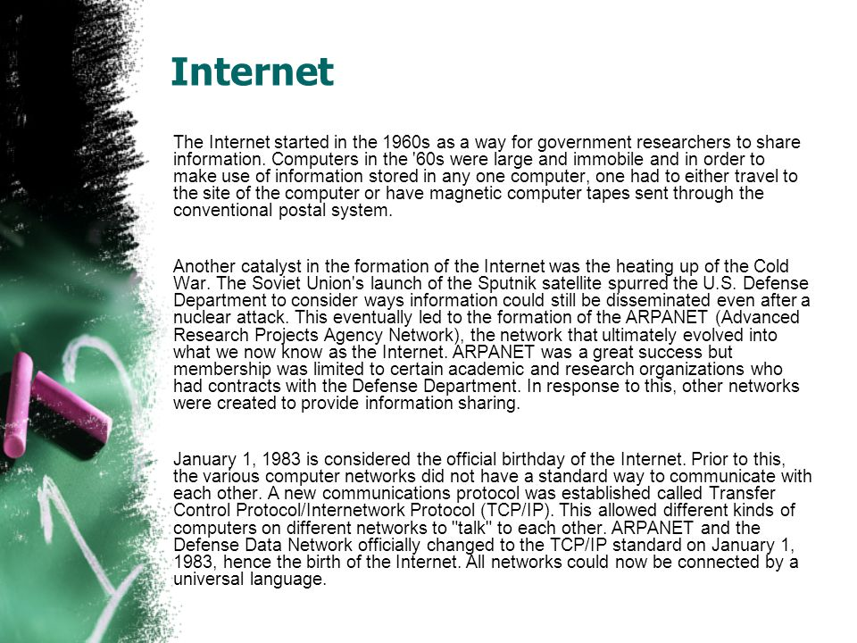 Internet The Internet started in the 1960s as a way for government researchers to share information.