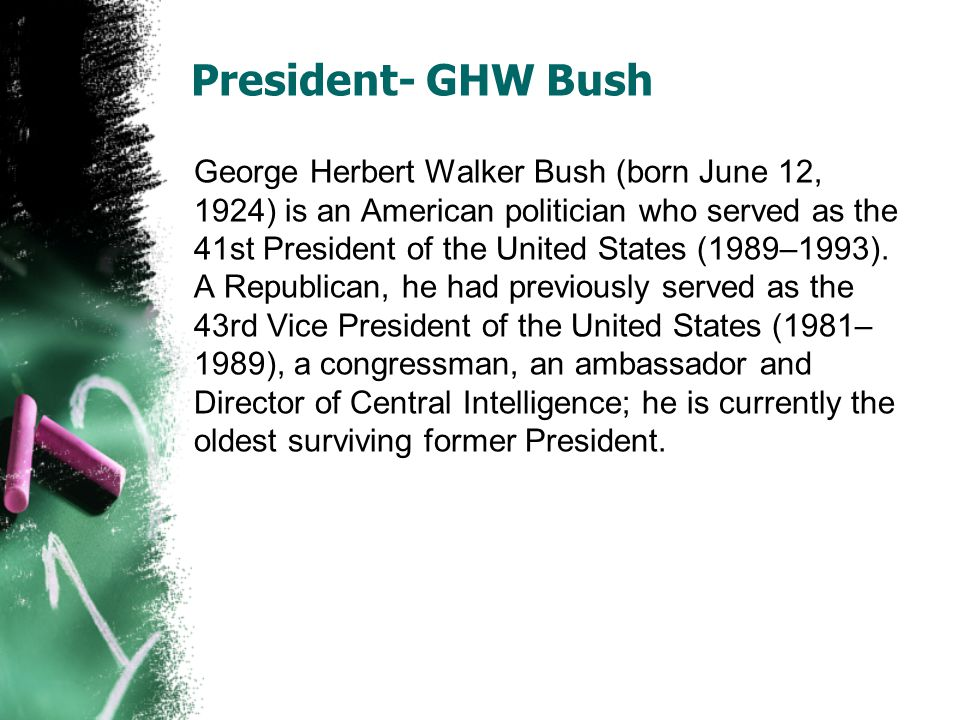 President- GHW Bush George Herbert Walker Bush (born June 12, 1924) is an American politician who served as the 41st President of the United States (1989–1993).