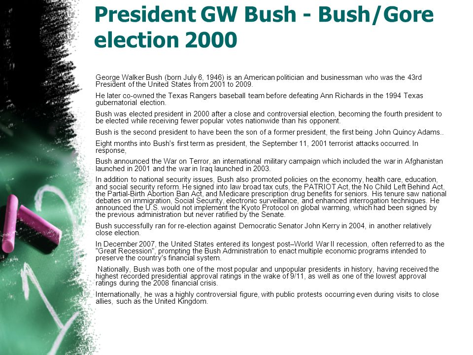 President GW Bush - Bush/Gore election 2000 George Walker Bush (born July 6, 1946) is an American politician and businessman who was the 43rd President of the United States from 2001 to 2009.