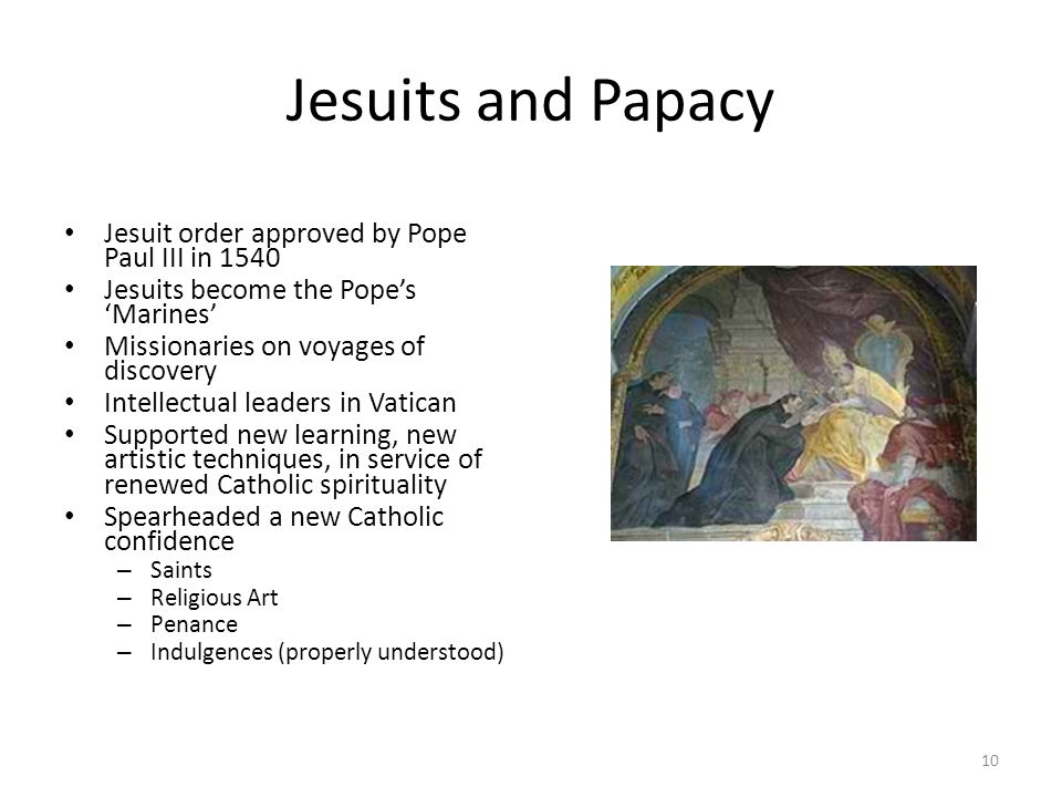 Jesuits and Papacy Jesuit order approved by Pope Paul III in 1540 Jesuits become the Pope's 'Marines' Missionaries on voyages of discovery Intellectua