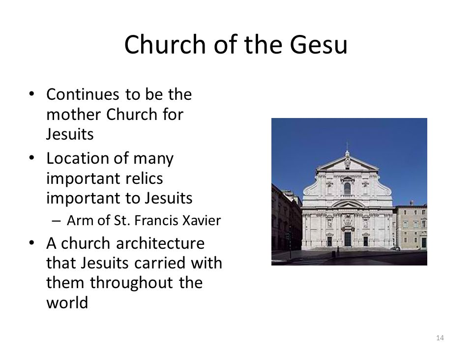 Church of the Gesu Continues to be the mother Church for Jesuits Location of many important relics important to Jesuits – Arm of St. Francis Xavier A