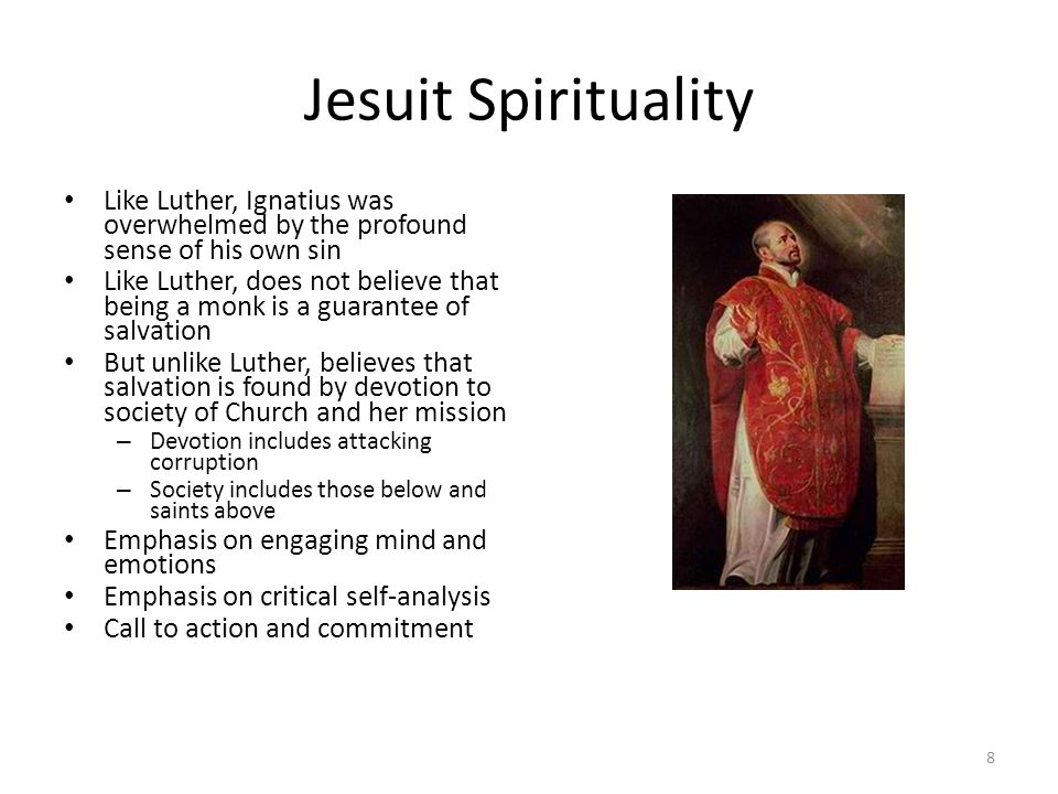 Jesuit Spirituality Like Luther, Ignatius was overwhelmed by the profound sense of his own sin Like Luther, does not believe that being a monk is a gu