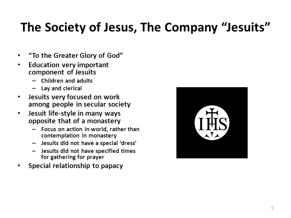 "The Society of Jesus, The Company ""Jesuits"" ""To the Greater Glory of God"" Education very important component of Jesuits – Children and adults – Lay an"