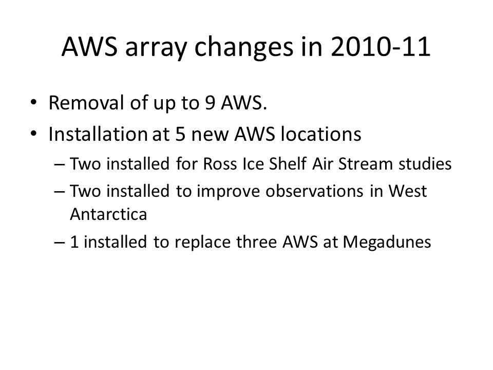 AWS array changes in 2010-11 Removal of up to 9 AWS. Installation at 5 new AWS locations – Two installed for Ross Ice Shelf Air Stream studies – Two i