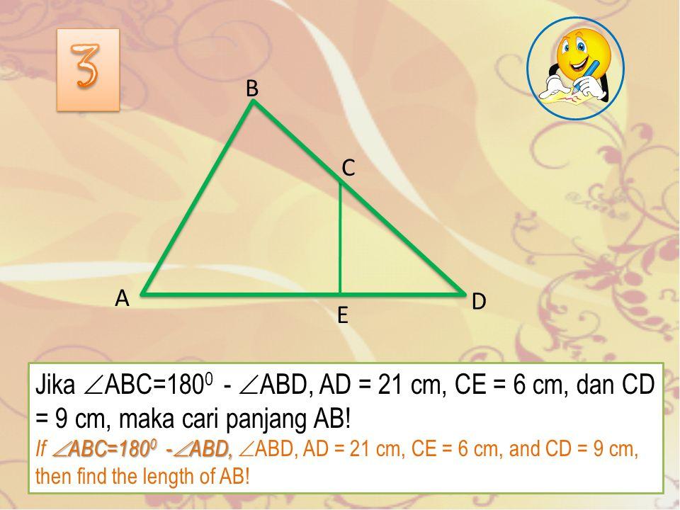 Jika  ABC=180 0 -  ABD, AD = 21 cm, CE = 6 cm, dan CD = 9 cm, maka cari panjang AB.
