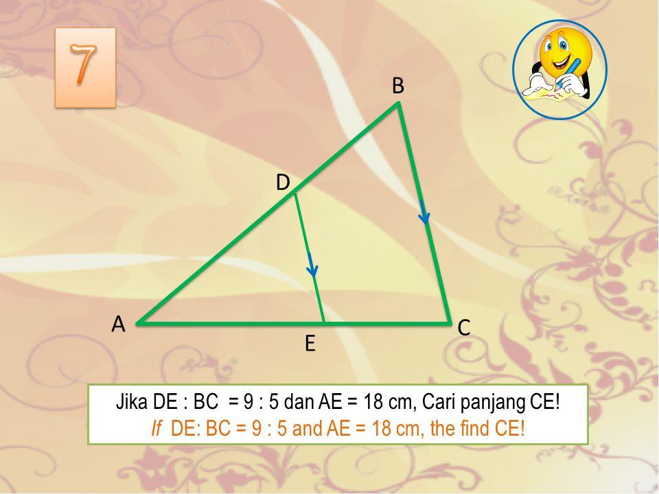 E A C D B Jika DE : BC = 9 : 5 dan AE = 18 cm, Cari panjang CE.