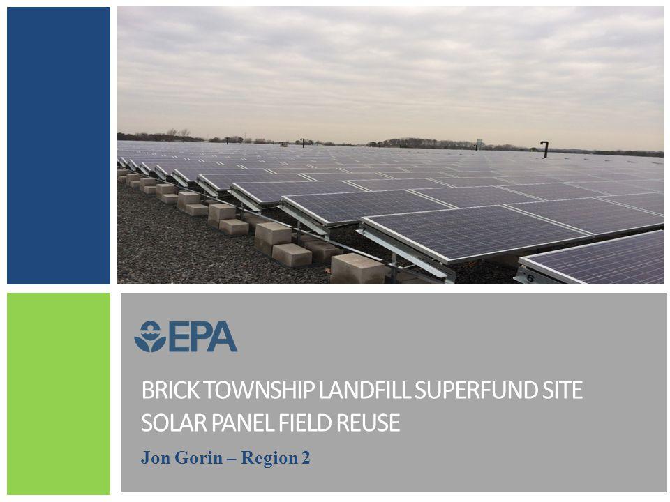 BRICK TOWNSHIP LANDFILL SUPERFUND SITE SOLAR PANEL FIELD REUSE Jon Gorin – Region 2