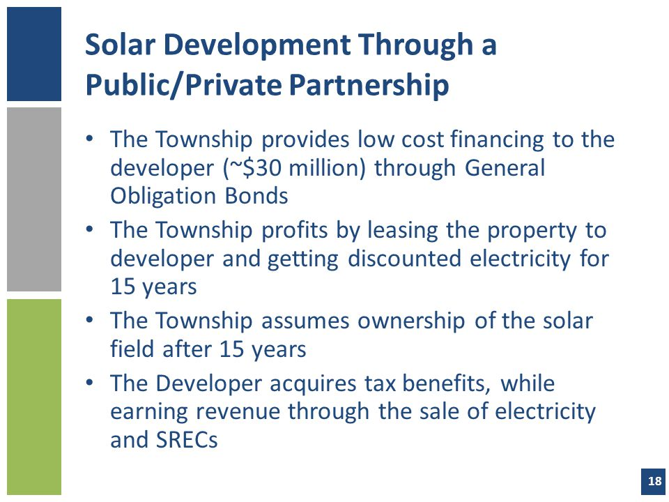 Solar Development Through a Public/Private Partnership The Township provides low cost financing to the developer (~$30 million) through General Obligation Bonds The Township profits by leasing the property to developer and getting discounted electricity for 15 years The Township assumes ownership of the solar field after 15 years The Developer acquires tax benefits, while earning revenue through the sale of electricity and SRECs 18