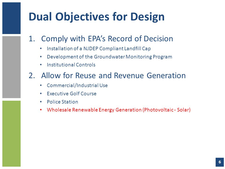 Dual Objectives for Design 1.Comply with EPA's Record of Decision Installation of a NJDEP Compliant Landfill Cap Development of the Groundwater Monitoring Program Institutional Controls 2.Allow for Reuse and Revenue Generation Commercial/Industrial Use Executive Golf Course Police Station Wholesale Renewable Energy Generation (Photovoltaic - Solar) 6