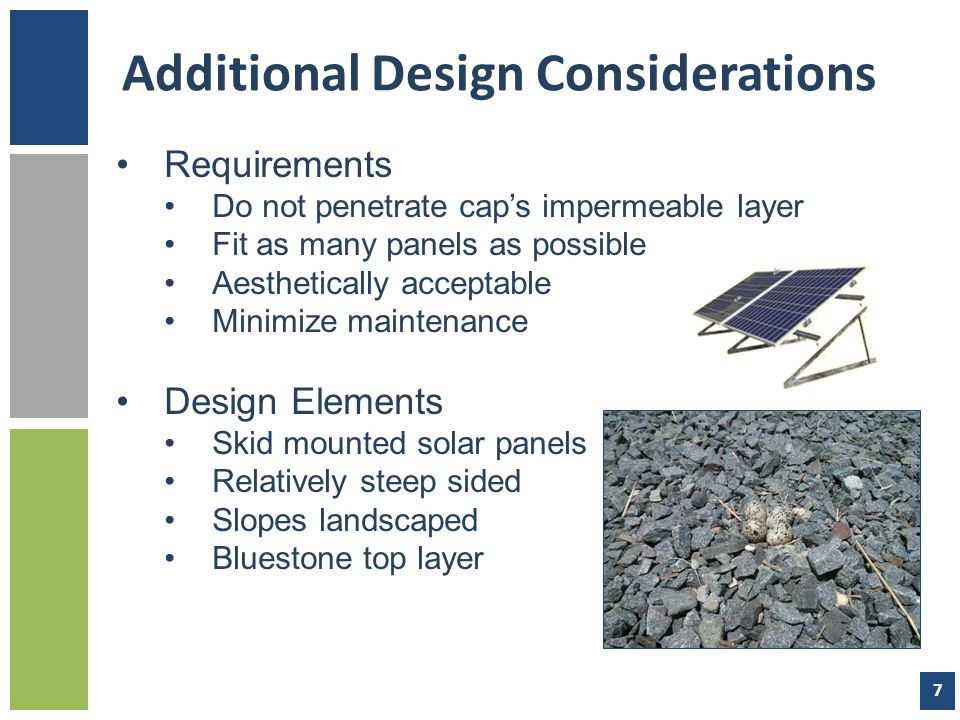 Additional Design Considerations Requirements Do not penetrate cap's impermeable layer Fit as many panels as possible Aesthetically acceptable Minimize maintenance Design Elements Skid mounted solar panels Relatively steep sided Slopes landscaped Bluestone top layer 7
