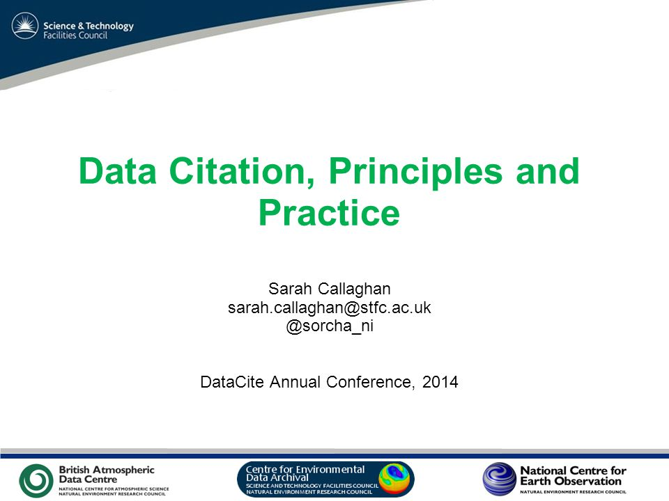 VO Sandpit, November 2009 Data Citation, Principles and Practice Sarah Callaghan sarah.callaghan@stfc.ac.uk @sorcha_ni DataCite Annual Conference, 2014