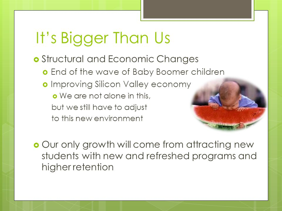 It's Bigger Than Us  Structural and Economic Changes  End of the wave of Baby Boomer children  Improving Silicon Valley economy  We are not alone in this, but we still have to adjust to this new environment  Our only growth will come from attracting new students with new and refreshed programs and higher retention